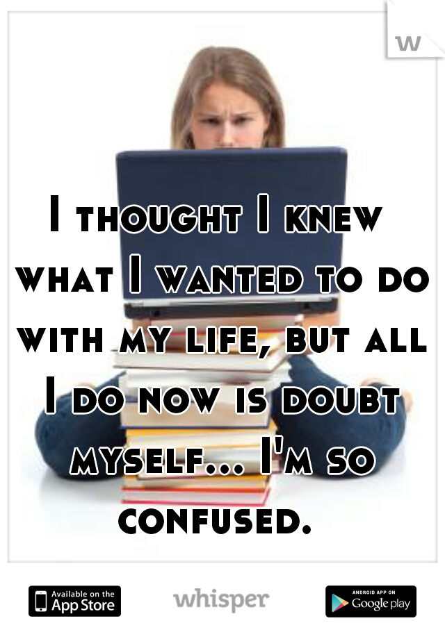 I thought I knew what I wanted to do with my life, but all I do now is doubt myself... I'm so confused.