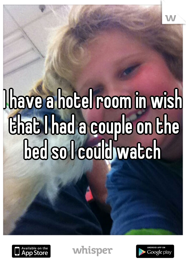 I have a hotel room in wish that I had a couple on the bed so I could watch