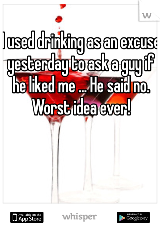 I used drinking as an excuse yesterday to ask a guy if he liked me ... He said no. Worst idea ever!