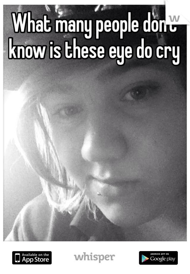 What many people don't know is these eye do cry