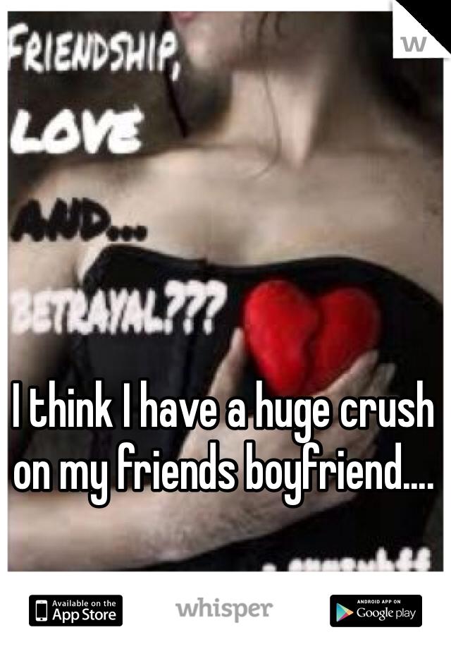 I think I have a huge crush on my friends boyfriend....