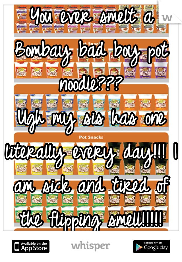 You ever smelt a Bombay bad boy pot noodle??? Ugh my sis has one literally every day!!! I am sick and tired of the flipping smell!!!!!