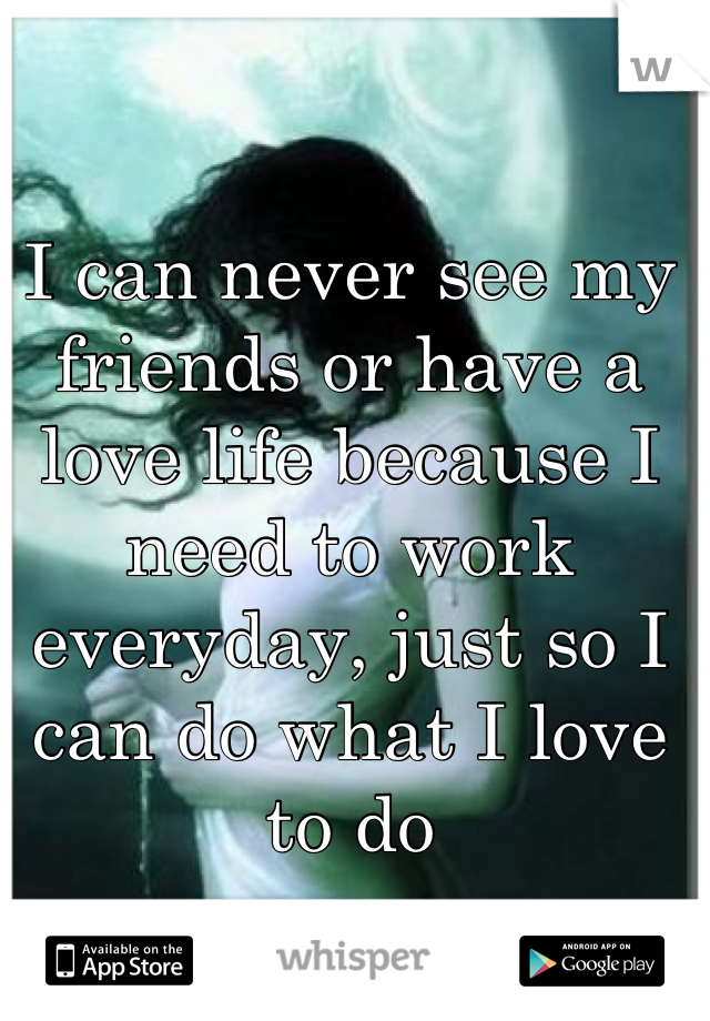 I can never see my friends or have a love life because I need to work everyday, just so I can do what I love to do
