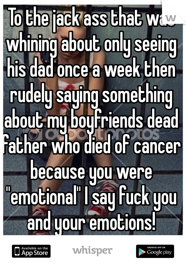 "To the jack ass that was whining about only seeing his dad once a week then rudely saying something about my boyfriends dead father who died of cancer because you were ""emotional"" I say fuck you and your emotions!"