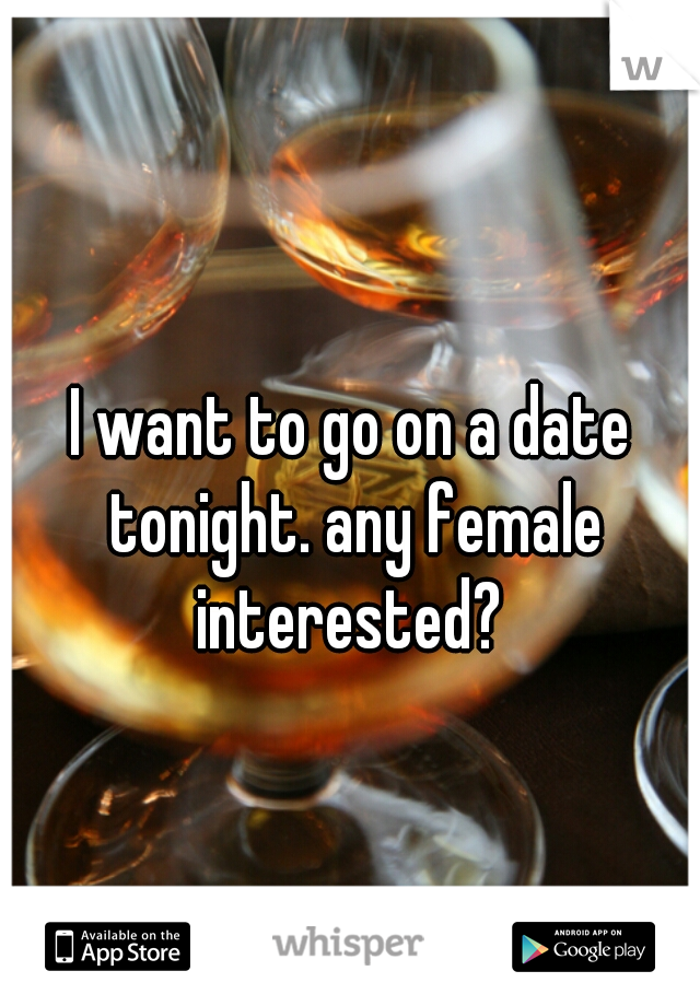 I want to go on a date tonight. any female interested?
