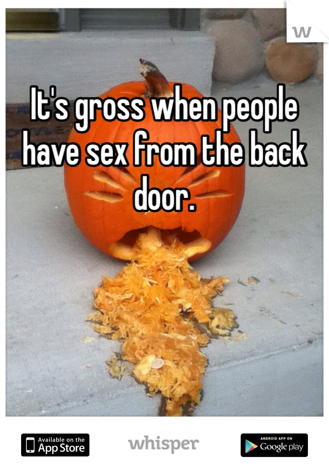 It's gross when people have sex from the back door.
