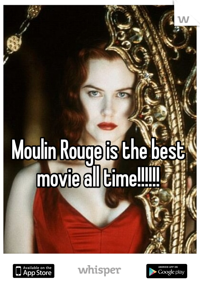 Moulin Rouge is the best movie all time!!!!!!