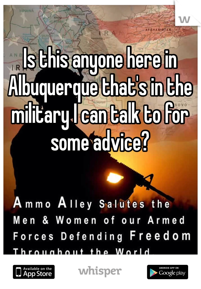 Is this anyone here in Albuquerque that's in the military I can talk to for some advice?