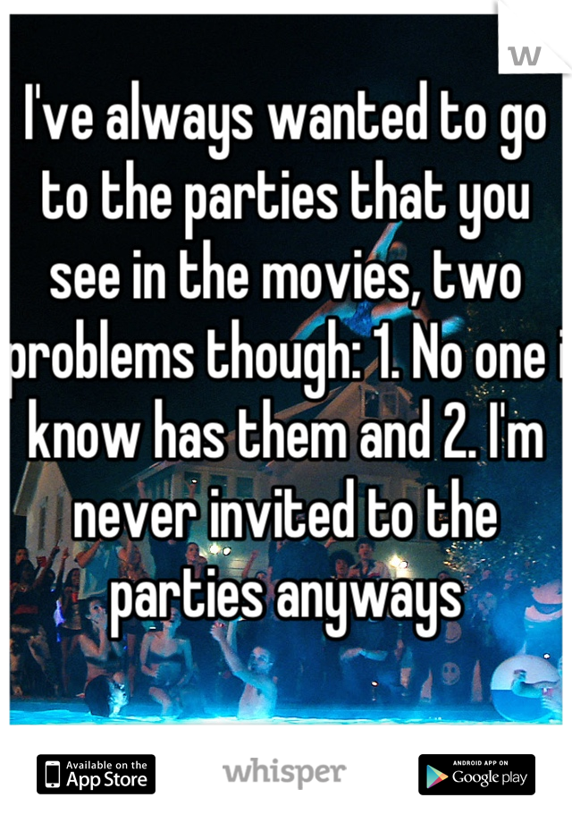 I've always wanted to go to the parties that you see in the movies, two problems though: 1. No one i know has them and 2. I'm never invited to the parties anyways