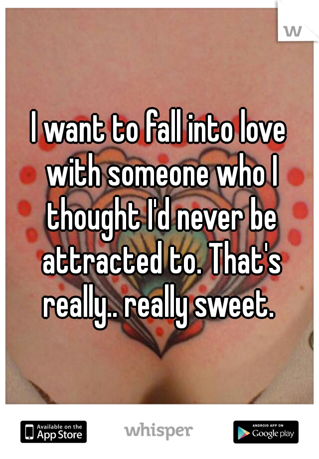 I want to fall into love with someone who I thought I'd never be attracted to. That's really.. really sweet.