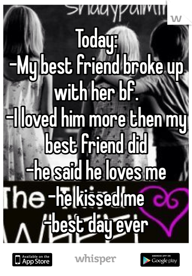 Today:  -My best friend broke up with her bf.  -I loved him more then my best friend did -he said he loves me  -he kissed me  -best day ever