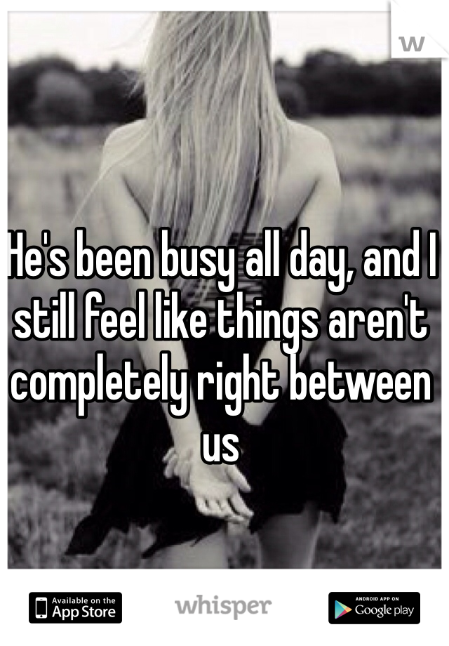 He's been busy all day, and I still feel like things aren't completely right between us