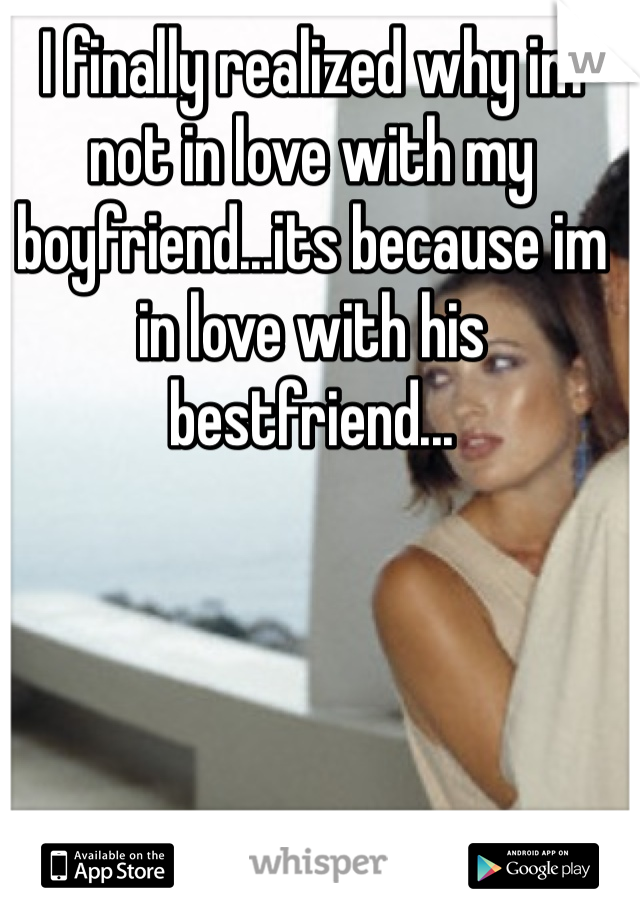 I finally realized why im not in love with my boyfriend...its because im in love with his bestfriend...
