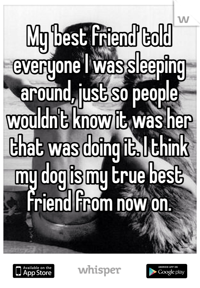 My 'best friend' told everyone I was sleeping around, just so people wouldn't know it was her that was doing it. I think my dog is my true best friend from now on.