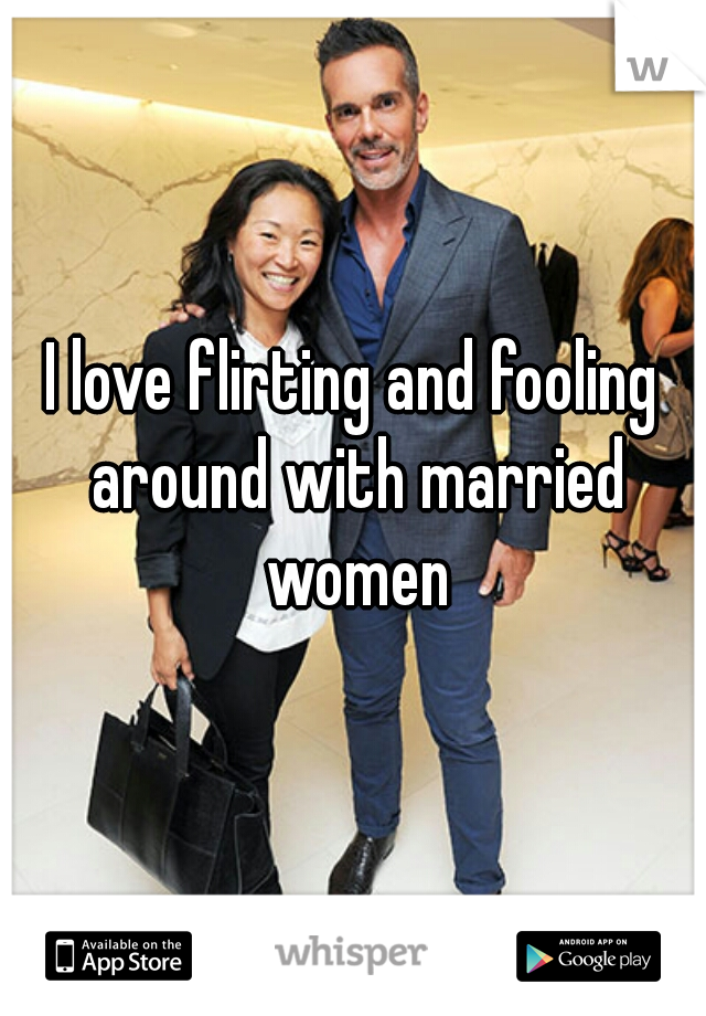 I love flirting and fooling around with married women