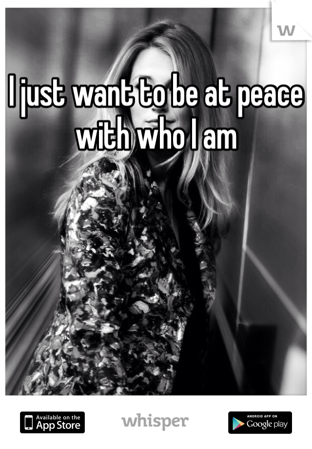 I just want to be at peace with who I am