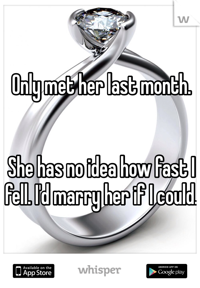 Only met her last month.    She has no idea how fast I fell. I'd marry her if I could.