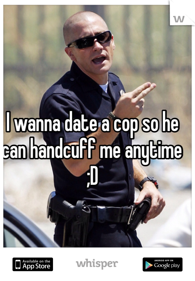 I wanna date a cop so he can handcuff me anytime ;D