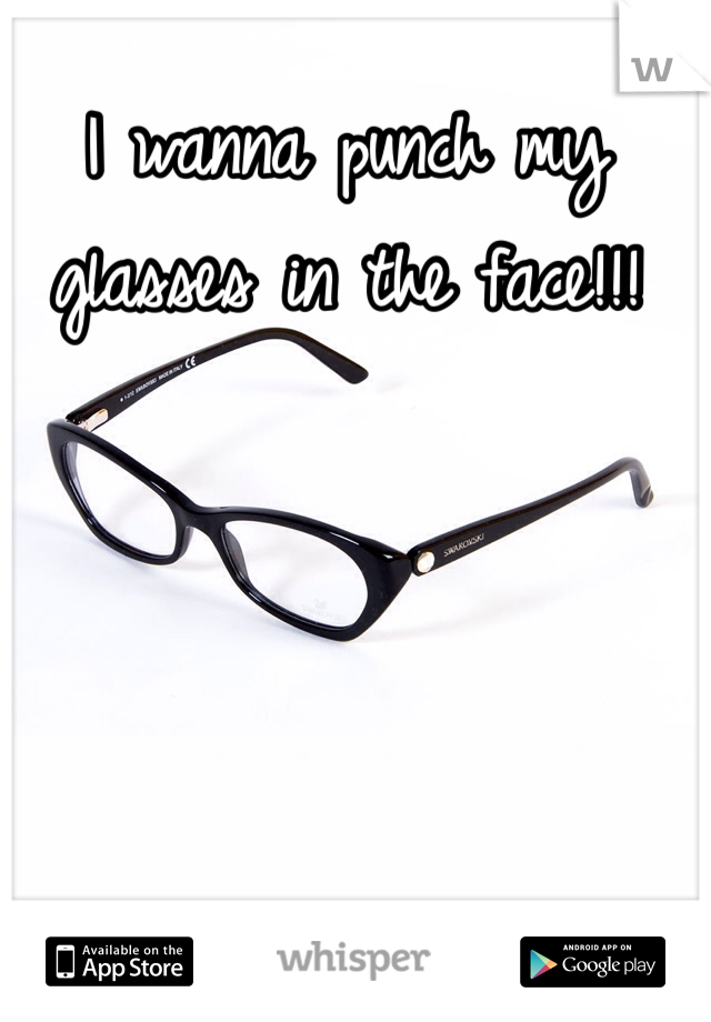 I wanna punch my glasses in the face!!!