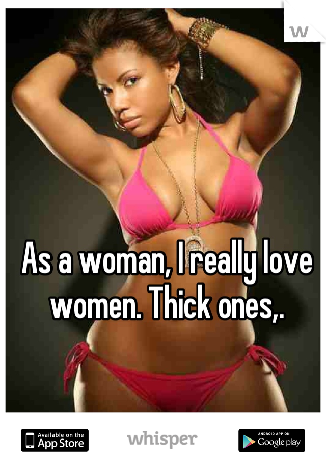 As a woman, I really love women. Thick ones,.