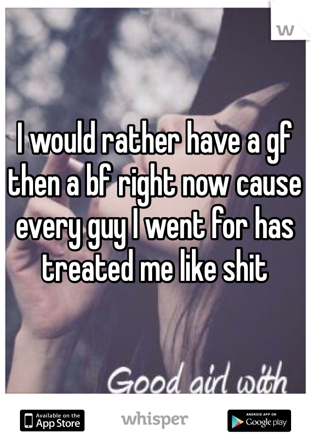 I would rather have a gf then a bf right now cause every guy I went for has treated me like shit