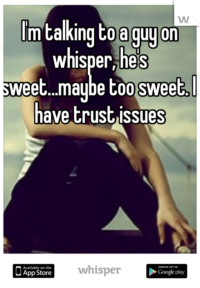 I'm talking to a guy on whisper, he's sweet...maybe too sweet. I have trust issues