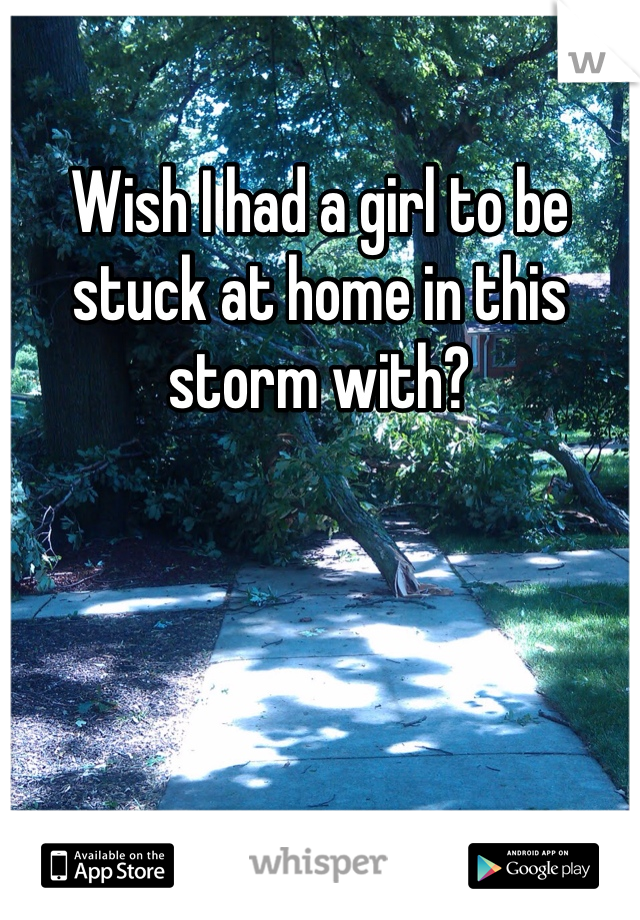 Wish I had a girl to be stuck at home in this storm with?