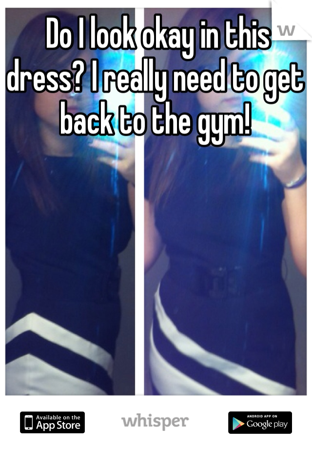 Do I look okay in this dress? I really need to get back to the gym!