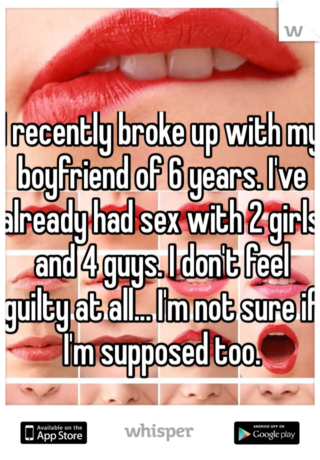 I recently broke up with my boyfriend of 6 years. I've already had sex with 2 girls and 4 guys. I don't feel guilty at all... I'm not sure if I'm supposed too.