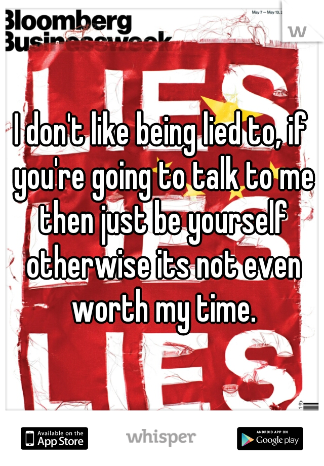 I don't like being lied to, if you're going to talk to me then just be yourself otherwise its not even worth my time.