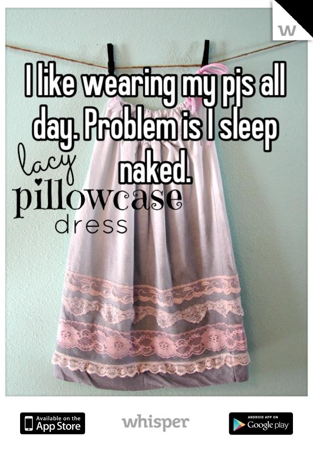 I like wearing my pjs all day. Problem is I sleep naked.
