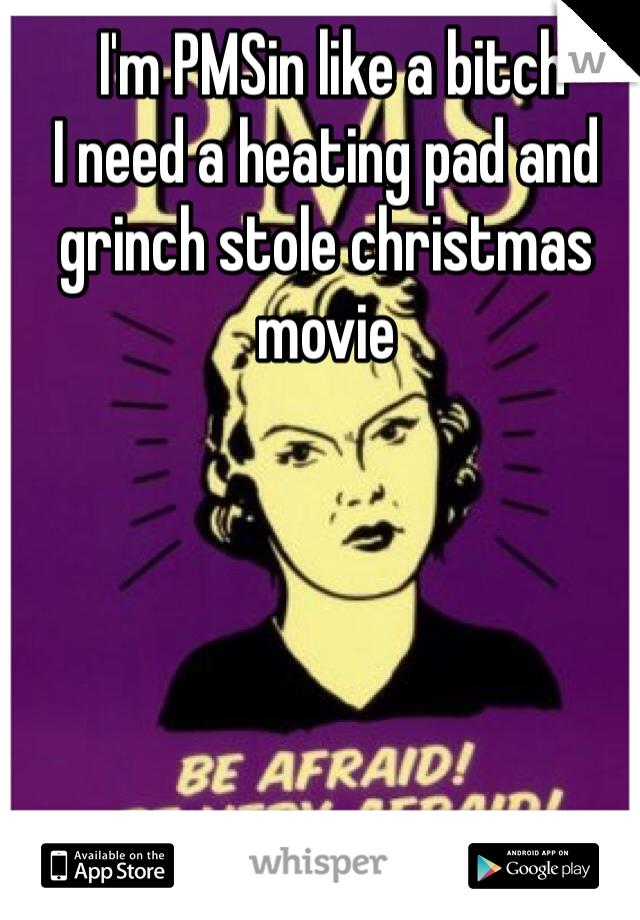 I'm PMSin like a bitch  I need a heating pad and grinch stole christmas movie