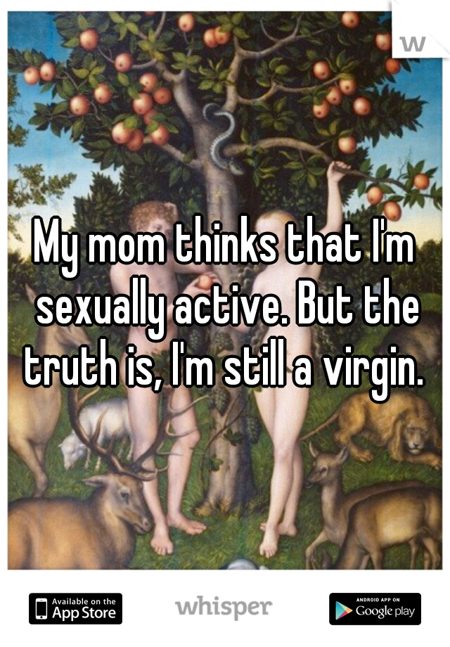 My mom thinks that I'm sexually active. But the truth is, I'm still a virgin.