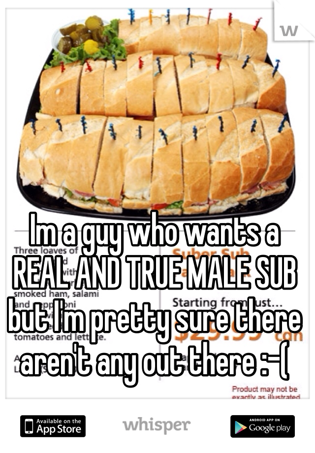 Im a guy who wants a REAL AND TRUE MALE SUB but I'm pretty sure there aren't any out there :-(
