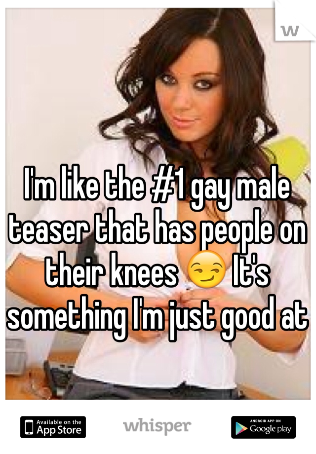 I'm like the #1 gay male teaser that has people on their knees 😏 It's something I'm just good at