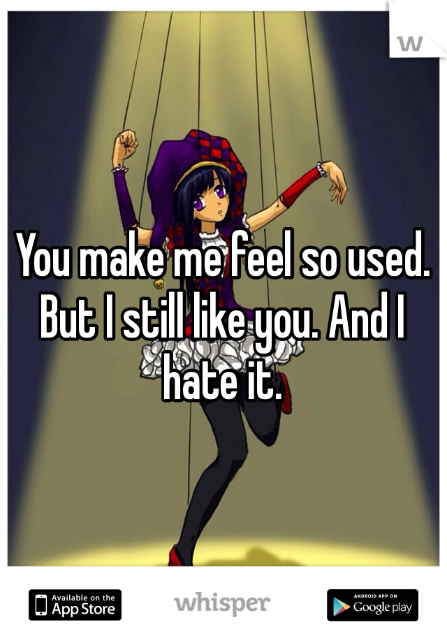 You make me feel so used. But I still like you. And I hate it.