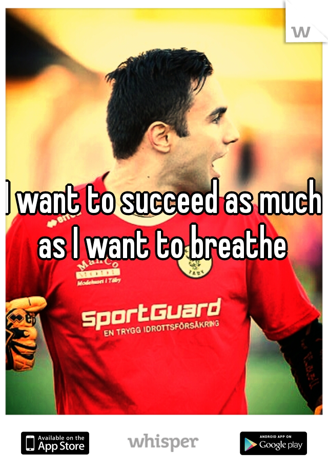 I want to succeed as much as I want to breathe