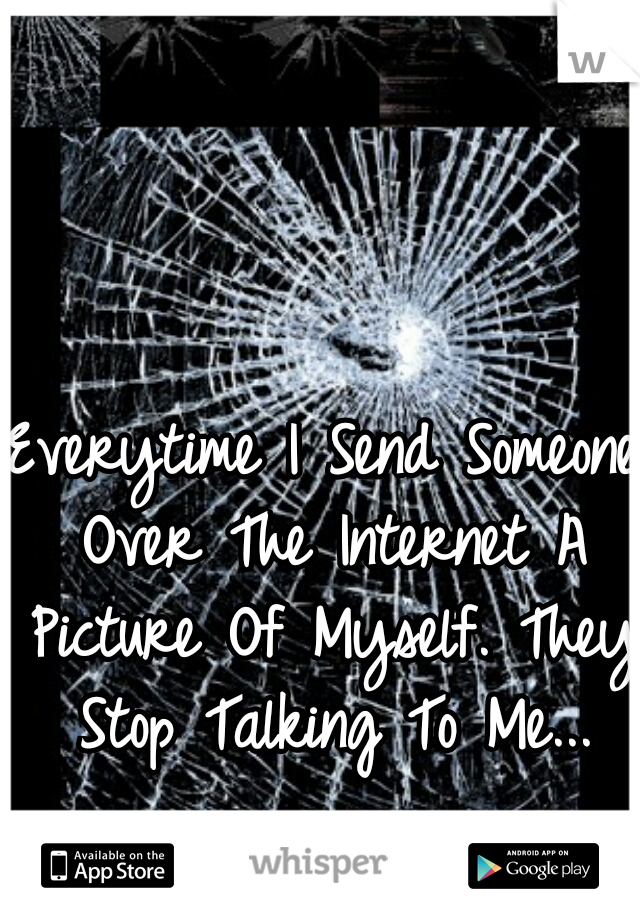 Everytime I Send Someone Over The Internet A Picture Of Myself. They Stop Talking To Me...