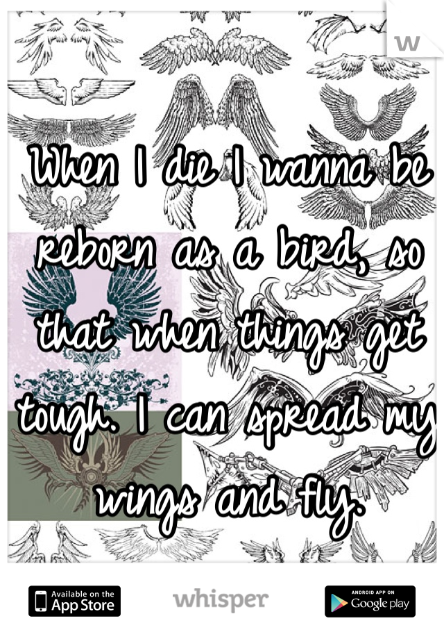 When I die I wanna be reborn as a bird, so that when things get tough. I can spread my wings and fly.
