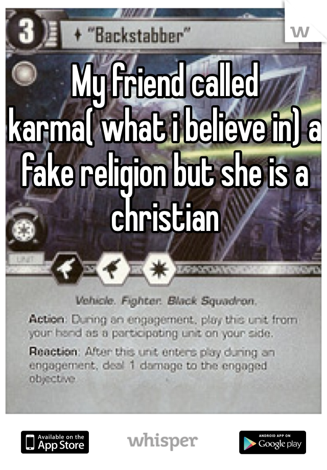 My friend called karma( what i believe in) a fake religion but she is a christian