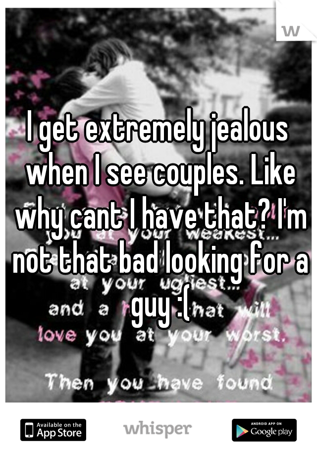 I get extremely jealous when I see couples. Like why cant I have that? I'm not that bad looking for a guy :(