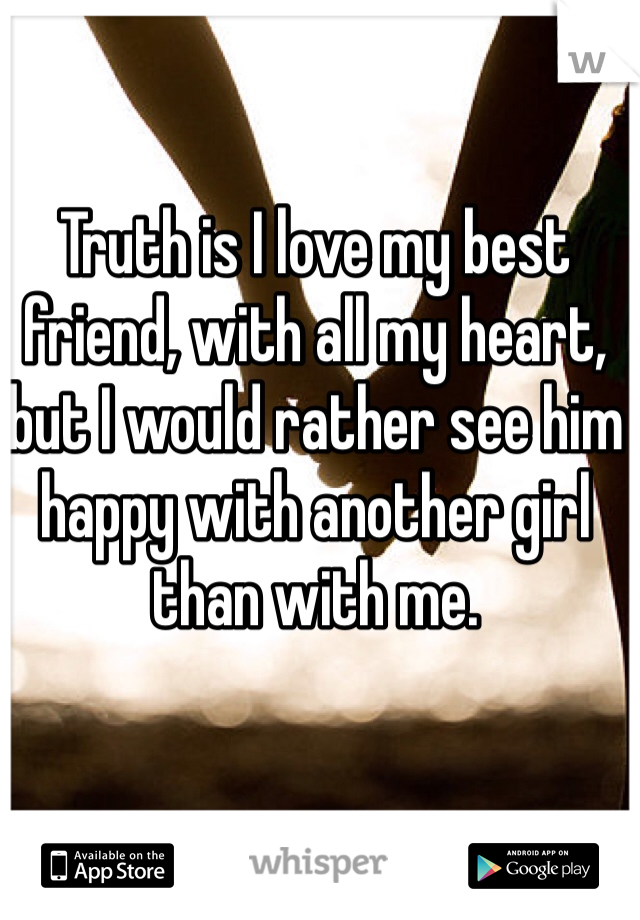 Truth is I love my best friend, with all my heart, but I would rather see him happy with another girl than with me.