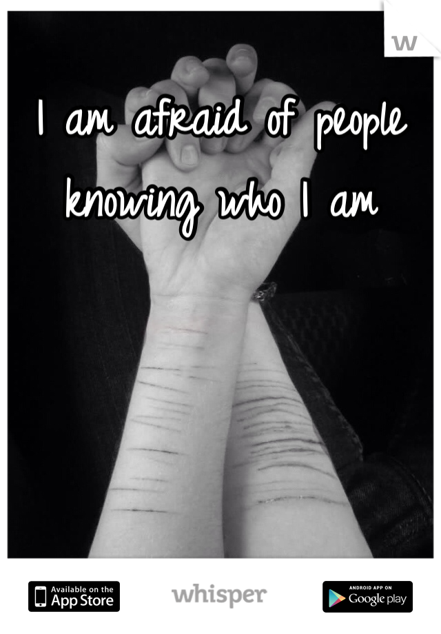 I am afraid of people knowing who I am