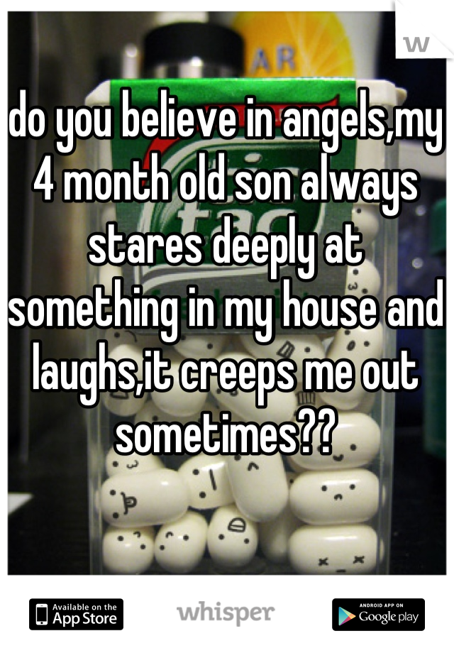 do you believe in angels,my 4 month old son always stares deeply at something in my house and laughs,it creeps me out sometimes??