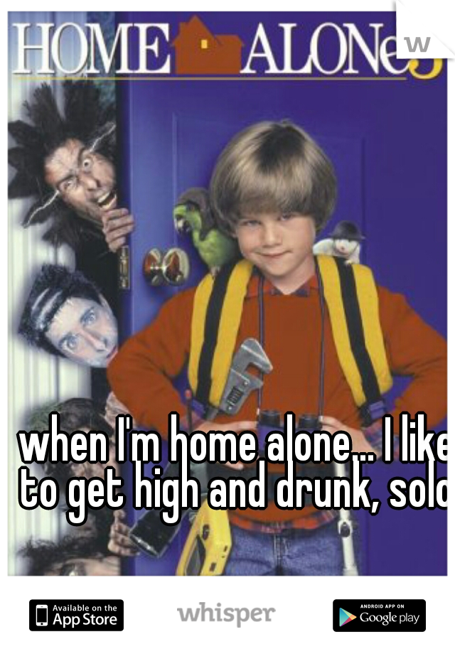 when I'm home alone... I like to get high and drunk, solo.