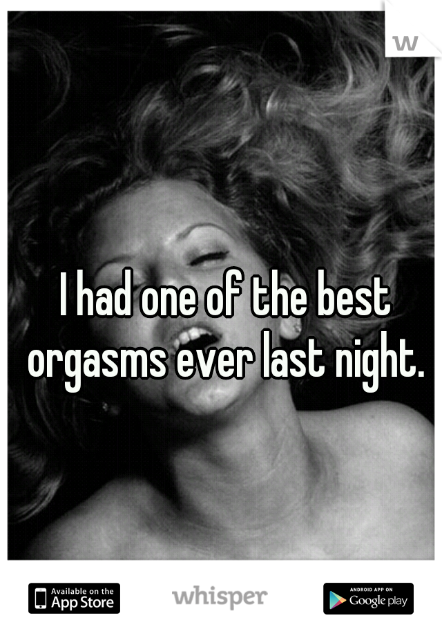 I had one of the best orgasms ever last night.