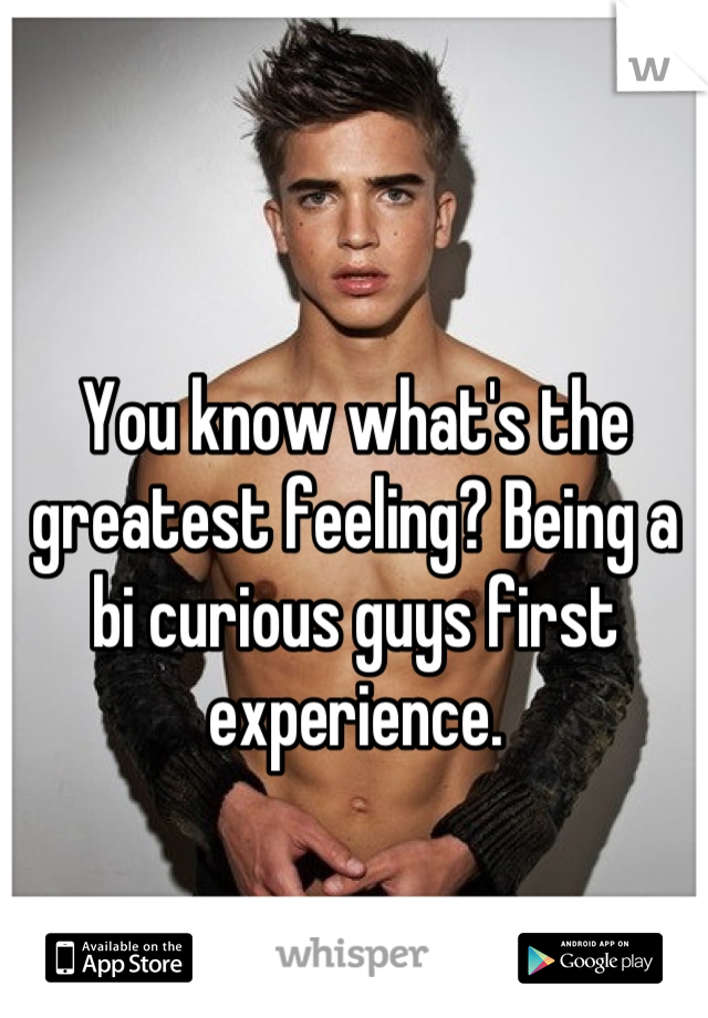 You know what's the greatest feeling? Being a bi curious guys first experience.