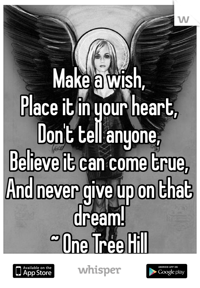Make a wish, Place it in your heart, Don't tell anyone, Believe it can come true, And never give up on that dream! ~ One Tree Hill
