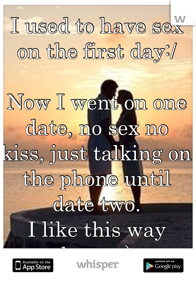 I used to have sex on the first day:/   Now I went on one date, no sex no kiss, just talking on the phone until date two.  I like this way better:)
