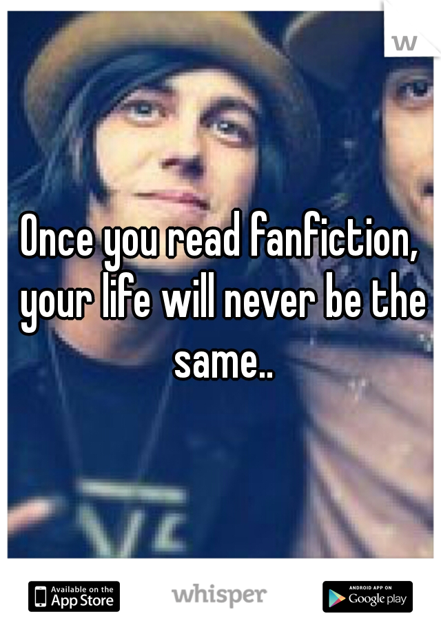 Once you read fanfiction, your life will never be the same..